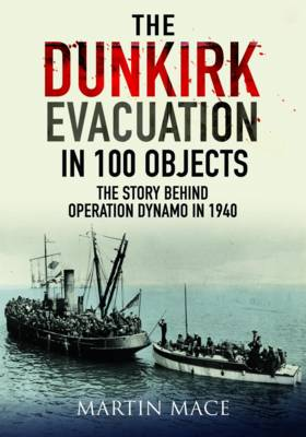 The Dunkirk Evacuation in 100 Objects by Martin Mace
