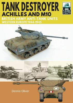 Tank Destroyer: Achilles and M10, British Army Anti-Tank Units, Western Europe, 1944-1945 by Oliver Dennis
