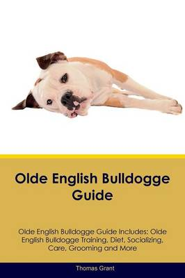 Olde English Bulldogge Guide Olde English Bulldogge Guide Includes: Olde English Bulldogge Training, Diet, Socializing, Care, Grooming, Breeding and More by Thomas Grant