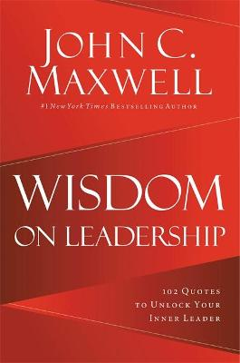 Wisdom on Leadership: 102 Quotes to Unlock Your Potential to Lead by John C. Maxwell