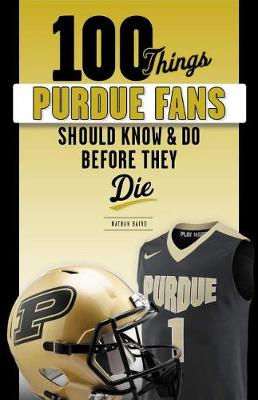 100 Things Purdue Fans Should Know & Do Before They Die by Tom Schott