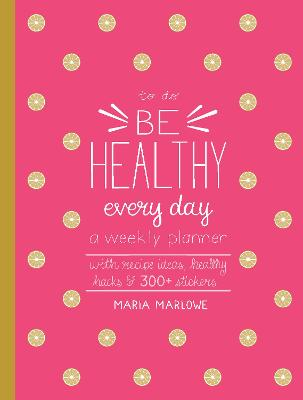 Be Healthy Every Day: A Weekly Planner--With Recipe Ideas, Healthy Hacks, and 300+ Stickers by Maria Marlowe