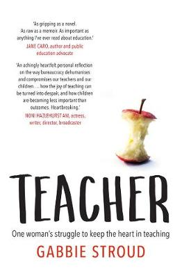 Teacher: One Woman's Struggle to Keep the Heart in Teaching by Gabbie Stroud
