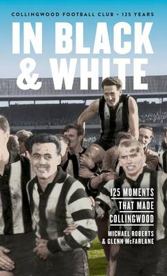 In Black & White: 125 Moments That Made Collingwood by Michael Roberts