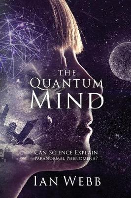 The Quantum Mind: Can Science Explain Paranormal Phenomena? by Ian Andrew Webb