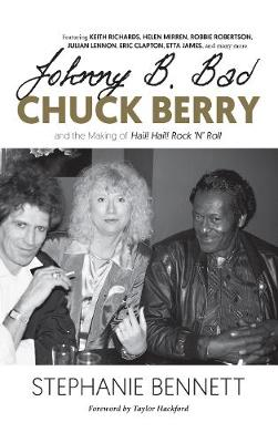 Johnny B. Bad: Chuck Berry and the Making of Hail! Hail! Rock 'N' Roll by Stephanie Bennett