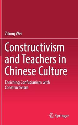 Constructivism and Teachers in Chinese Culture: Enriching Confucianism with Constructivism by Zitong Wei