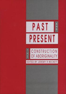 Past and Present: The Construction of Aboriginality by Jeremy R. Beckett