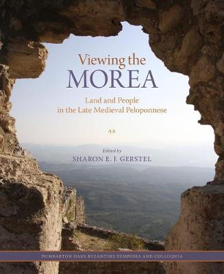 Viewing the Morea - Land and People in the Late Medieval Peloponnese by Sharon E. J. Gerstel