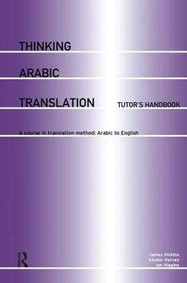Thinking Arabic Translation: Tutor's Handbook by James Dickins