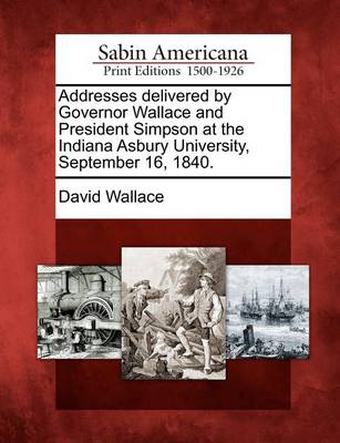 Addresses Delivered by Governor Wallace and President Simpson at the Indiana Asbury University, September 16, 1840. by David Wallace