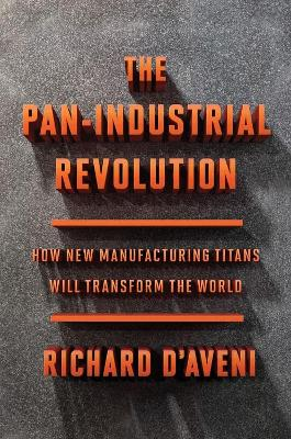 Pan-Industrial Revolution: How New Manufacturing Titans Will Transform the World by ,Richard D'Aveni