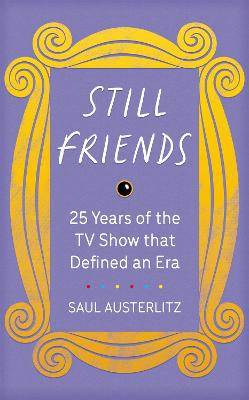 Still Friends: 25 Years of the TV Show That Defined an Era by Saul Austerlitz