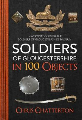 Soldiers of Gloucestershire in 100 Objects by Chris Chatterton