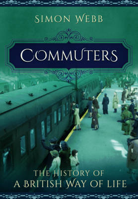 Commuters: The History of a British Way of Life by Simon Webb