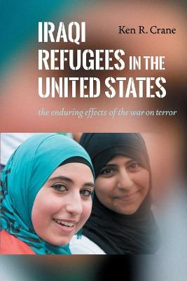 Iraqi Refugees in the United States: The Enduring Effects of the War on Terror by Ken R. Crane