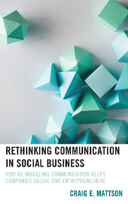 Rethinking Communication in Social Business: How Re-Modeling Communication Keeps Companies Social and Entrepreneurial by Craig E. Mattson