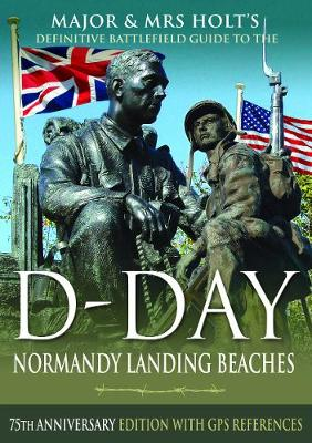 Major & Mrs Holt's Definitive Battlefield Guide to the D-Day Normandy Landing Beaches: 75th Anniversary Edition with GPS References by Holt, Major & Mrs