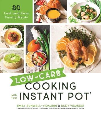 Low-Carb Cooking with Your Instant Pot: 80 Fast and Easy Family Meals by Emily Sunwell-Vidaurri