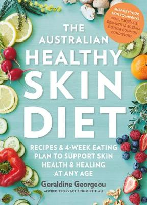 The Australian Healthy Skin Diet: Recipes and 4-Week Eating Plan to Support Skin Health and Healing at Any Age by Geraldine Georgeou