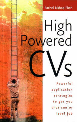 High Powered CVs: Powerful Application Strategies to Get You That Senior Level Job by Rachel Bishop-Firth