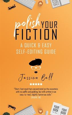 Polish Your Fiction: A Quick & Easy Self-Editing Guide by Jessica Bell