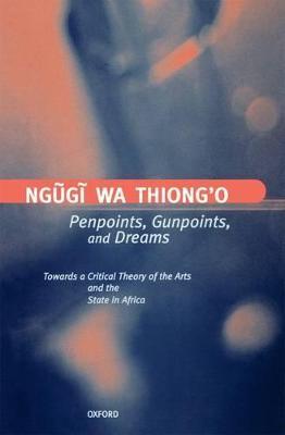 Penpoints, Gunpoints, and Dreams by Ngugi wa Thiong'o