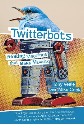 Twitterbots: Making Machines that Make Meaning by Tony Veale