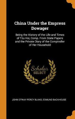 China Under the Empress Dowager: Being the History of the Life and Times of Tzu Hsi, Comp. from State Papers and the Private Diary of the Comptroller of Her Household by John Otway Percy Bland