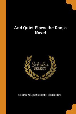 And Quiet Flows the Don; a Novel by Mikhail Aleksandrovich Sholokhov