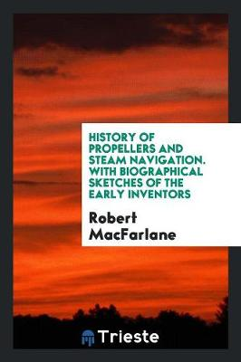 History of Propellers and Steam Navigation. with Biographical Sketches of the Early Inventors by Robert MacFarlane