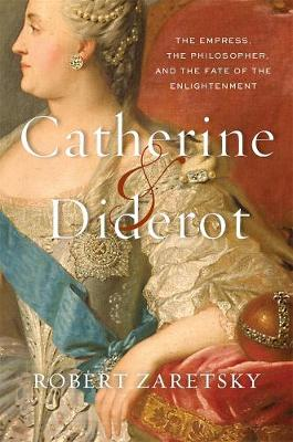 Catherine & Diderot: The Empress, the Philosopher, and the Fate of the Enlightenment by Robert Zaretsky