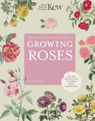The Kew Gardener's Guide to Growing Roses: The Art and Science to Grow with Confidence book