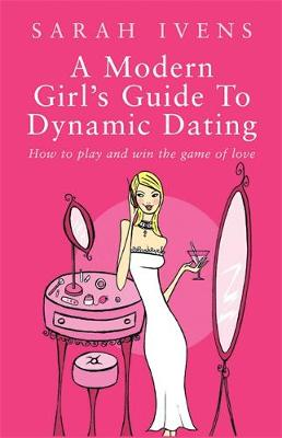 Modern Girl's Guide To Dynamic Dating by Sarah Ivens