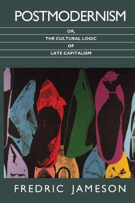 Postmodernism, or, The Cultural Logic of Late Capitalism by Fredric Jameson