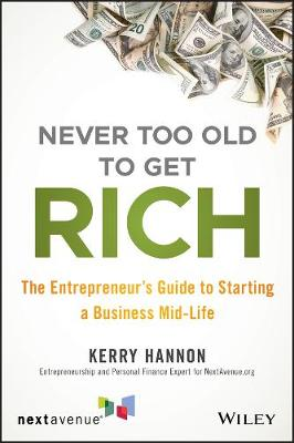 Never Too Old to Get Rich: The Entrepreneur's Guide to Starting a Business Mid-Life by Kerry E. Hannon