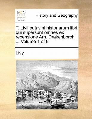 T. LIVII Patavini Historiarum Libri Qui Supersunt Omnes Ex Recensione Arn. Drakenborchii. ... Volume 1 of 8 by Livy