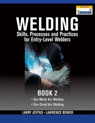Welding Skills, Processes and Practices for Entry-Level Welders: Book 2 by Lawrence Bower