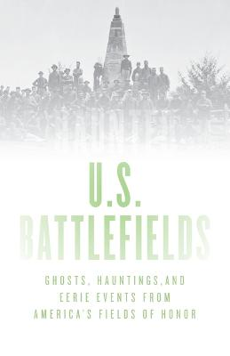 Haunted U.S. Battlefields: Ghosts, Hauntings, and Eerie Events from America's Fields of Honor book
