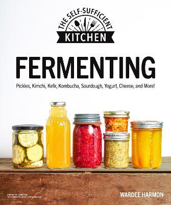Fermenting: Pickles, Kimchi, Kefir, Kombucha, Sourdough, Yogurt, Cheese and More! by Wardeh Harmon