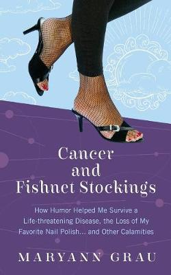 Cancer and Fishnet Stockings: How Humor Helped Me Survive a Life-Threatening Disease, the Loss of My Favorite Nail Polish...and Other Calamities by Maryann Grau