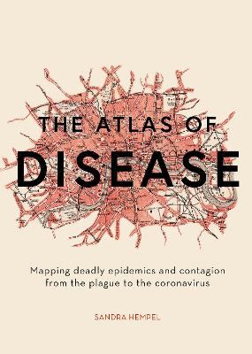 The Atlas of Disease: Mapping deadly epidemics and contagion from the plague to the zika virus book