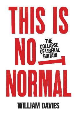 This is Not Normal: The Collapse of Liberal Britain by William Davies