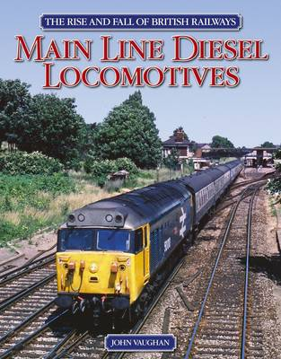 The Rise and Fall of British Railways Main Line Diesel Locomotives by John Vaughan