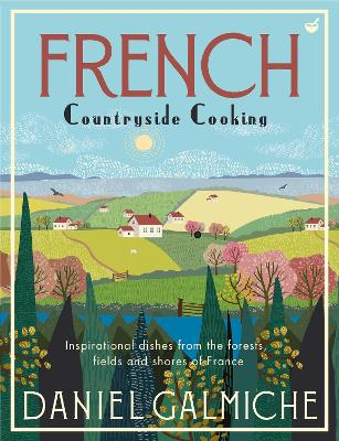 French Countryside Cooking: Inspirational dishes from the forests, fields and shores of France by Daniel Galmiche