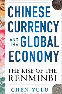 Chinese Currency and the Global Economy: The Rise of the Renminbi by Chen Yulu