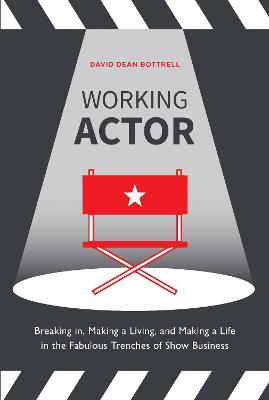 Working Actor: Breaking in, Making a Living, and Making a Life in the Fabulous Trenches of Show Business by David Dean Bottrell