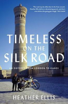 Timeless On The Silk Road: An Odyssey from London to Hanoi by Heather Ellis