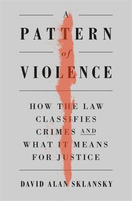 A Pattern of Violence: How the Law Classifies Crimes and What It Means for Justice by David Alan Sklansky