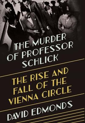 The Murder of Professor Schlick: The Rise and Fall of the Vienna Circle by David Edmonds